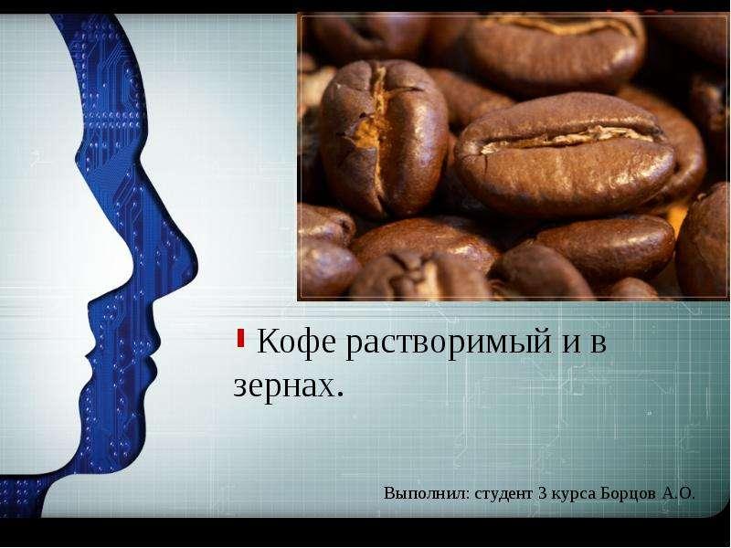 Кофе растворимый и в зернах. Выполнил: студент 3 курса Борцов А. О.