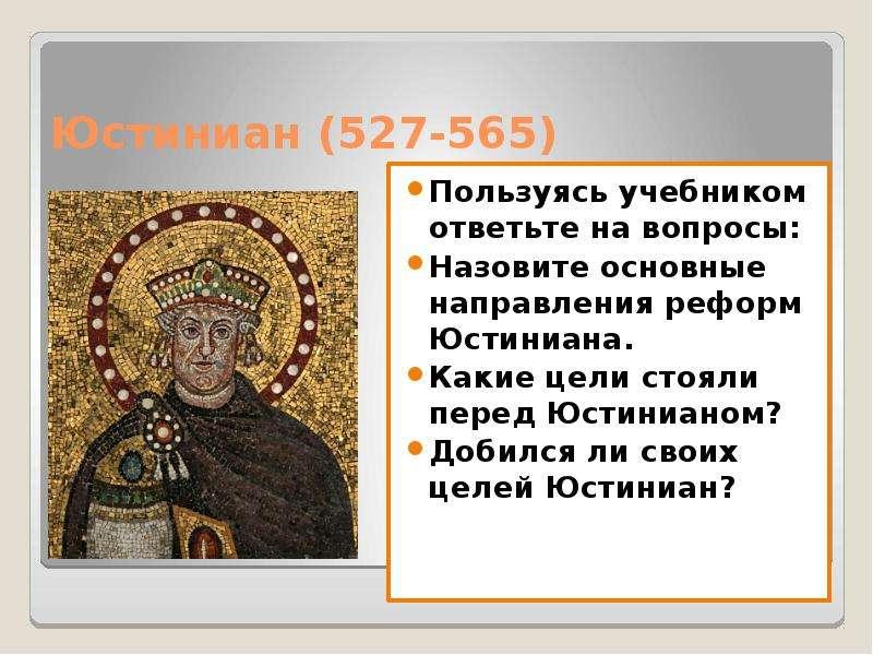 Юстиниан (527-565) Пользуясь учебником ответьте на вопросы: Назовите основные направления реформ Юст