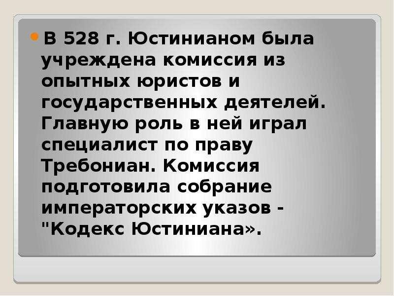 В 528 г. Юстинианом была учреждена комиссия из опытных юристов и государственных деятелей. Главную р