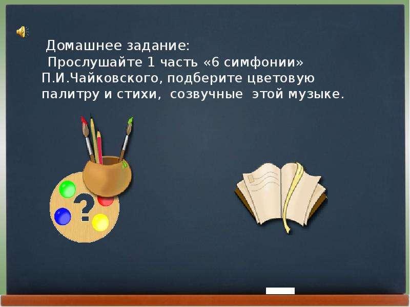 Домашнее задание: Прослушайте 1 часть «6 симфонии» П. И. Чайковского, подберите цветовую палитру и с