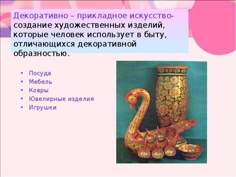Декоративно – прикладное искусство- создание художественных изделий, которые человек использует в бы