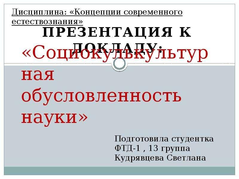 Презентация «Социокулькультурная обусловленность науки» Презентация к докладу: