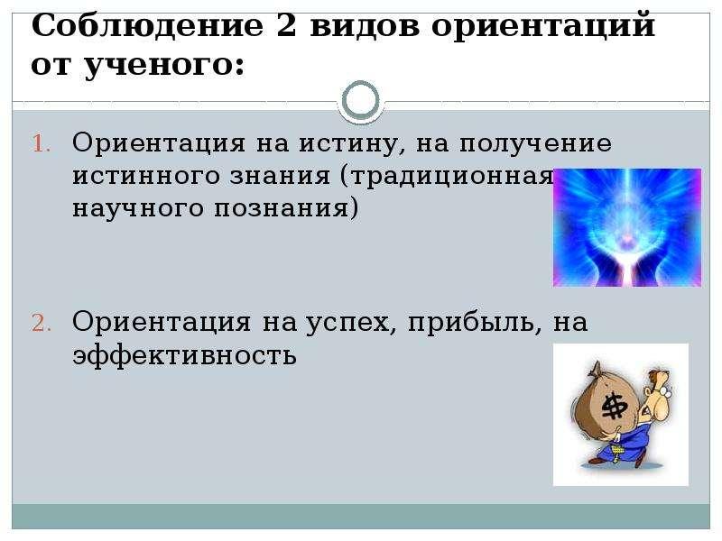 Соблюдение 2 видов ориентаций от ученого: Ориентация на истину, на получение истинного знания (тради