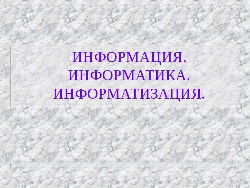 Презентация ИНФОРМАЦИЯ. ИНФОРМАТИКА. ИНФОРМАТИЗАЦИЯ.
