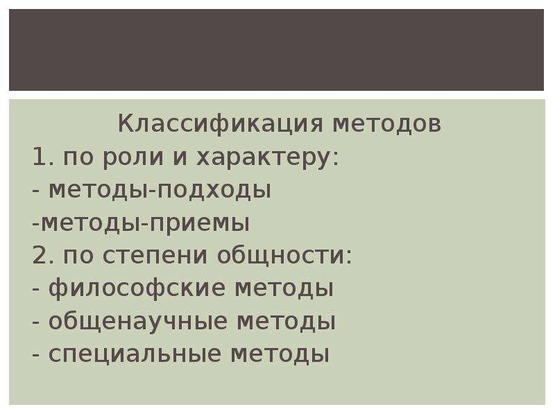 Классификация методов 1. по роли и характеру: - методы-подходы -методы-приемы 2. по степени общности