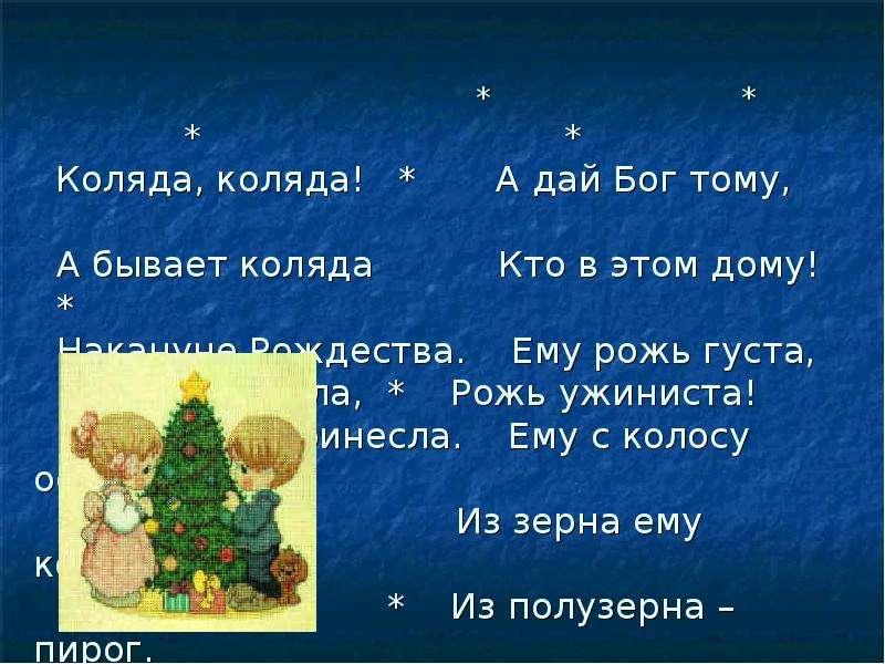 * * * * Коляда, коляда! * А дай Бог тому, А бывает коляда Кто в этом дому! * Накануне Рождества. Ему
