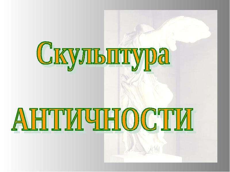 """Скульптура АНТИЧНОСТИ"" - презентации по МХК"