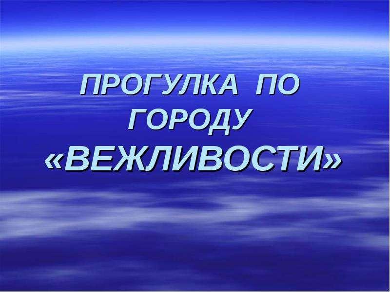 Презентация ПРОГУЛКА ПО ГОРОДУ «ВЕЖЛИВОСТИ»