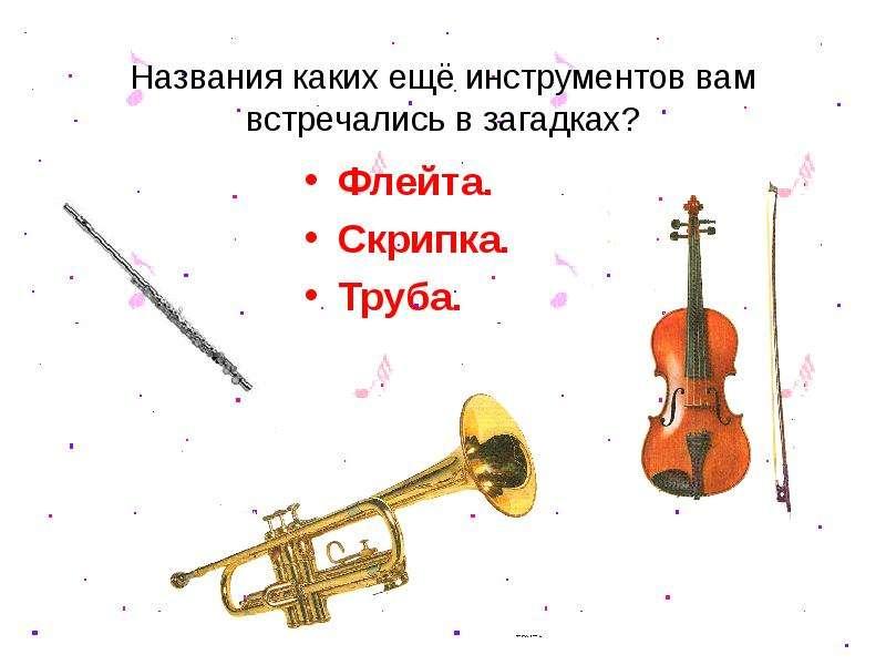 Названия каких ещё инструментов вам встречались в загадках? Флейта. Скрипка. Труба.