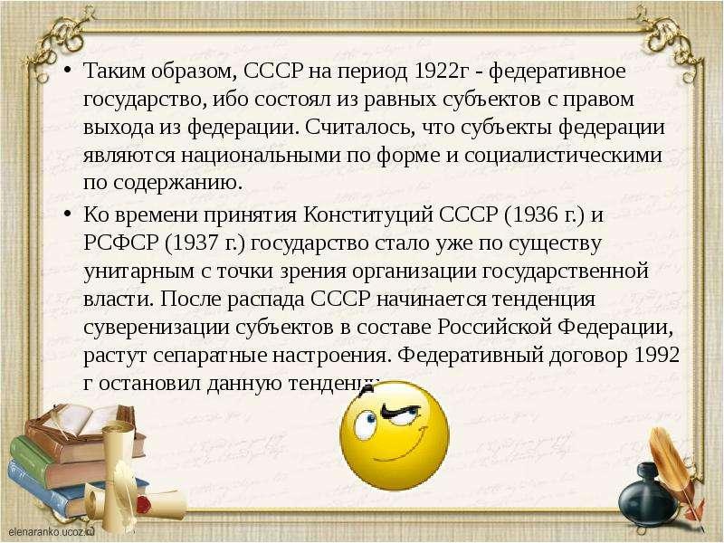 Таким образом, СССР на период 1922г - федеративное государство, ибо состоял из равных субъектов с пр