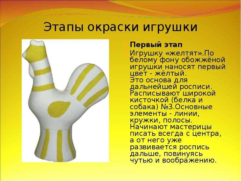 Этапы окраски игрушки Первый этап Игрушку «желтят». По белому фону обожжёной игрушки наносят первый