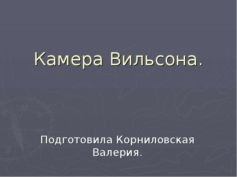 Презентация Камера Вильсона. Подготовила Корниловская Валерия.