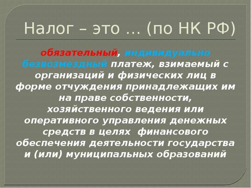 Налог – это … (по НК РФ) обязательный, индивидуально безвозмездный платеж, взимаемый с организаций и
