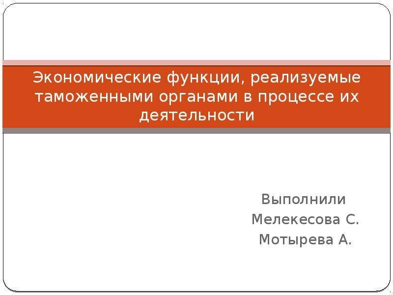 Презентация Экономические функции, реализуемые таможенными органами в процессе их деятельности Выполнили Мелекесова С. Мотырева А.