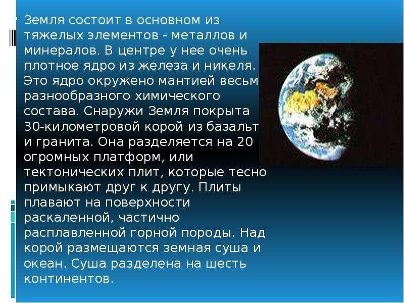 Земля состоит в основном из тяжелых элементов - металлов и минералов. В центре у нее очень плотное я