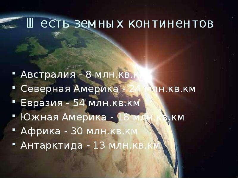 Шесть земных континентов Австралия - 8 млн. кв. км Северная Америка - 24 млн. кв. км Евразия - 54 мл