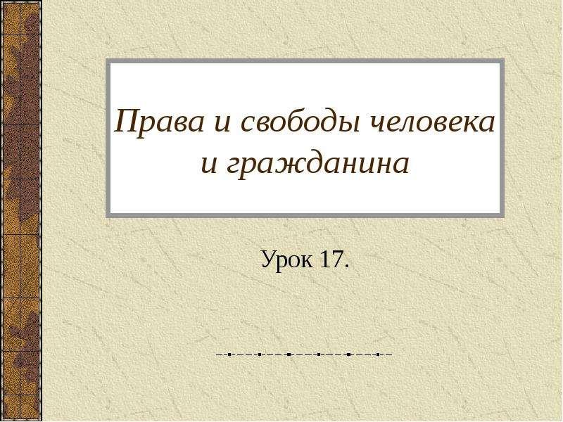 Права и свободы человека и гражданина Урок 17.