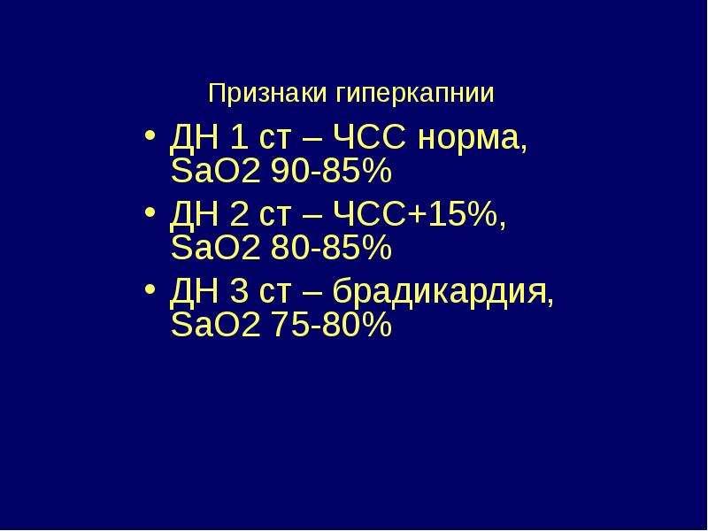 Признаки гиперкапнии ДН 1 ст – ЧСС норма, SaO2 90-85% ДН 2 ст – ЧСС+15%, SaO2 80-85% ДН 3 ст – бради
