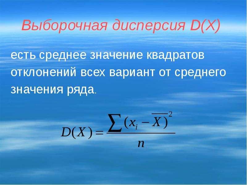 Выборочная дисперсия D(Х) есть среднее значение квадратов отклонений всех вариант от среднего значен