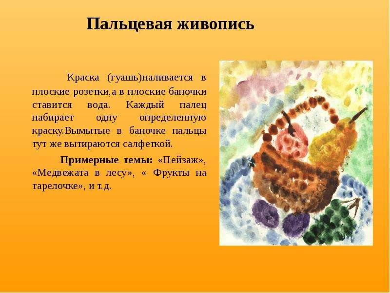 Пальцевая живопись Краска (гуашь)наливается в плоские розетки,а в плоские баночки ставится вода. Каж