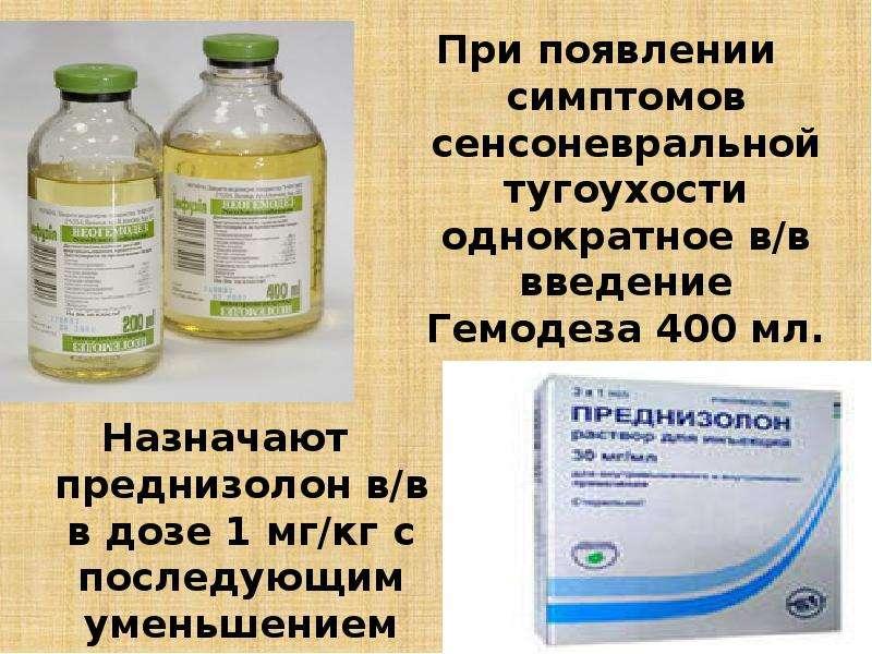 При появлении симптомов сенсоневральной тугоухости однократное в/в введение Гемодеза 400 мл. При поя
