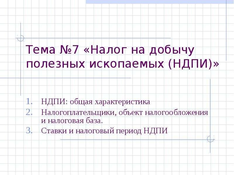 Тема №7 «Налог на добычу полезных ископаемых (НДПИ)» НДПИ: общая характеристика Налогоплательщики, о
