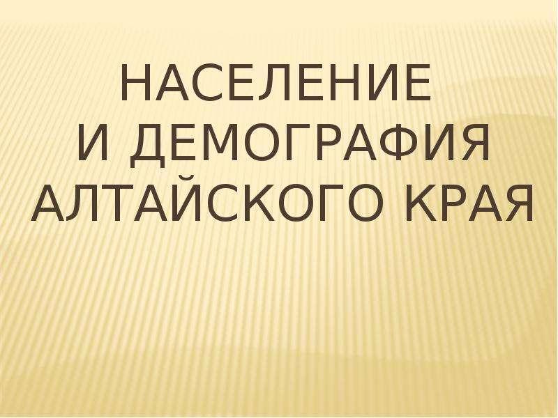 Презентация Население и демография Алтайского края