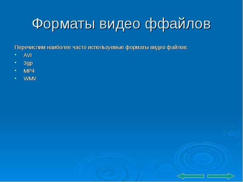 Форматы видео ффайлов Перечислим наиболее часто используемые форматы видео файлов: AVI 3gp MP4 WMV