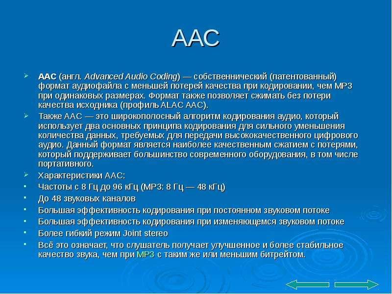 ААС AAC (англ. Advanced Audio Coding) — собственнический (патентованный) формат аудиофайла с меньшей