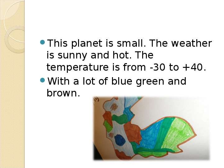 This planet is small. The weather is sunny and hot. The temperature is from -30 to +40.