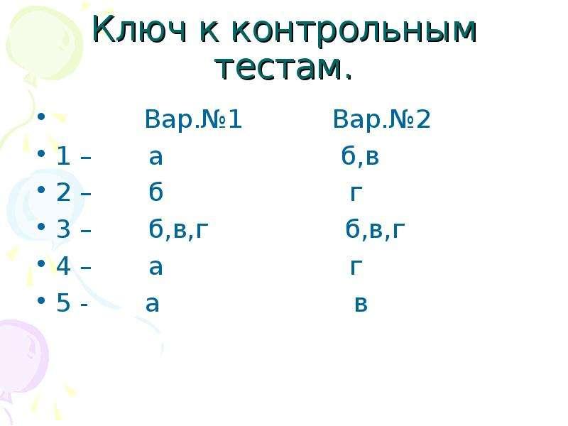 Ключ к контрольным тестам. Вар. №1 Вар. №2 1 – а б,в 2 – б г 3 – б,в,г б,в,г 4 – а г 5 - а в