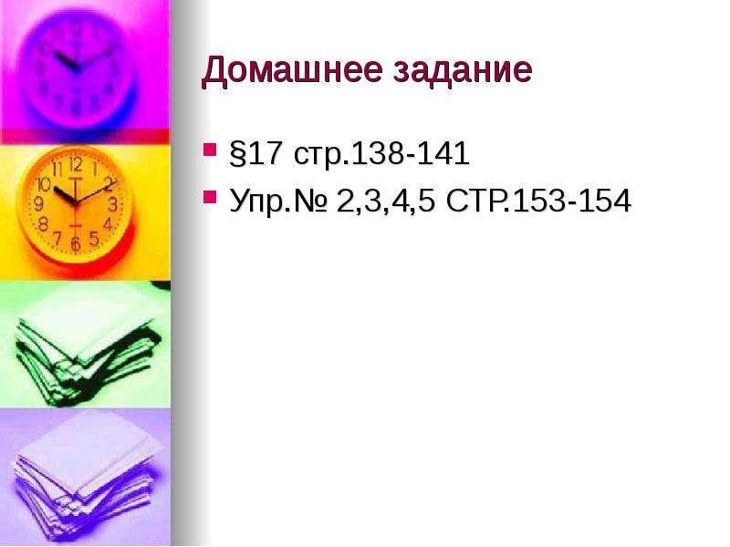 Домашнее задание §17 стр. 138-141 Упр. № 2,3,4,5 СТР. 153-154