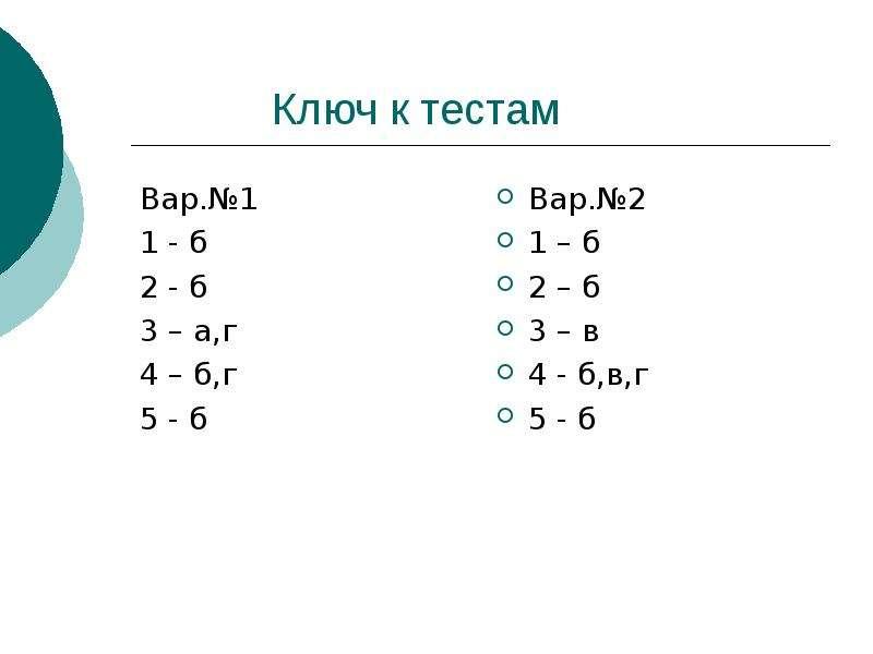 Ключ к тестам Вар. №1 1 - б 2 - б 3 – а,г 4 – б,г 5 - б