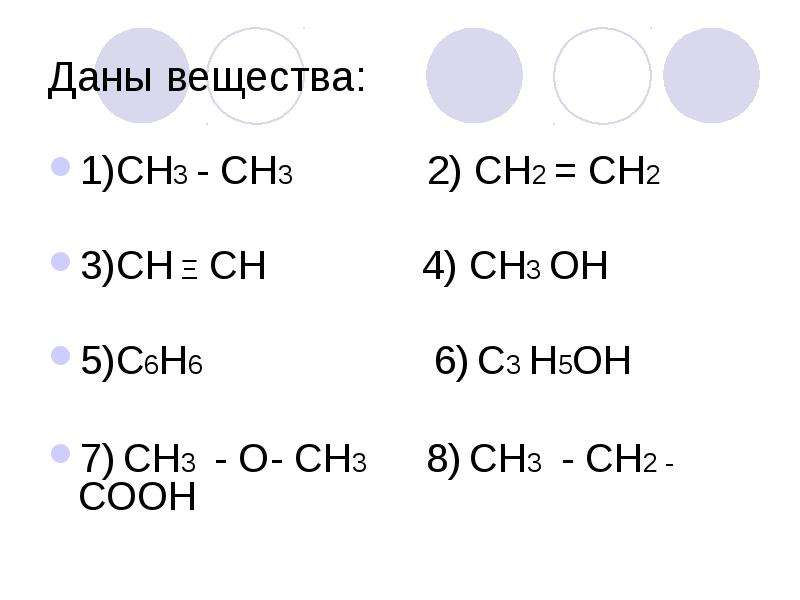 Даны вещества: 1)СН3 - СН3 2) СН2 = СН2 3)СН Ξ СН 4) СН3 ОН 5)С6Н6 6) С3 Н5ОН 7) СН3 - О- СН3 8) СН3
