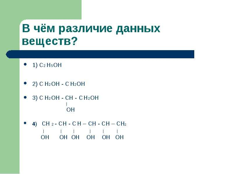 В чём различие данных веществ? 1) С2 Н5ОН 2) С Н2ОН - С Н2ОН 3) С Н2ОН - СН - С Н2ОН   ОН 4) СН 2 -