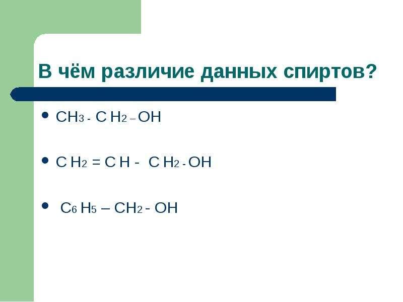 В чём различие данных спиртов? СН3 - С Н2 – ОН С Н2 = С Н - С Н2 - ОН С6 Н5 – СН2 - ОН