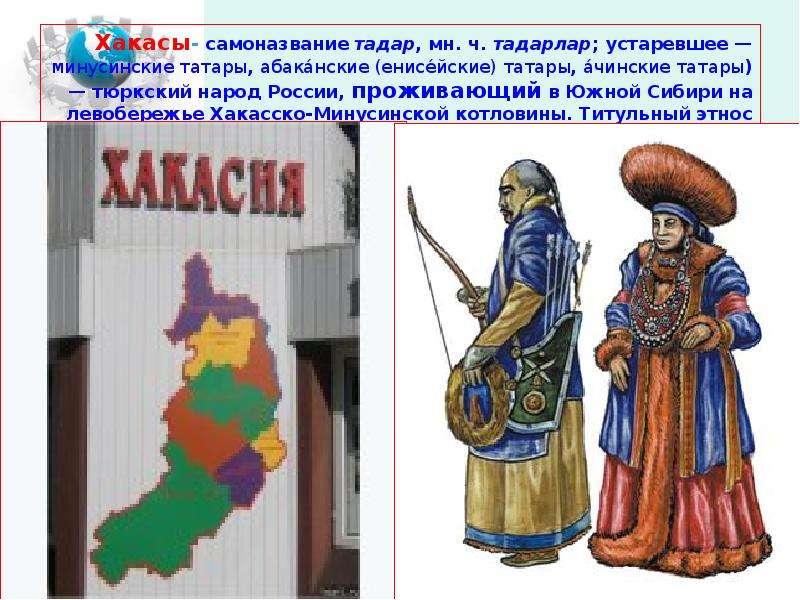 Хакасы- самоназвание тадар, мн. ч. тадарлар; устаревшее — минусинские татары, абака́нские (енисе́йск
