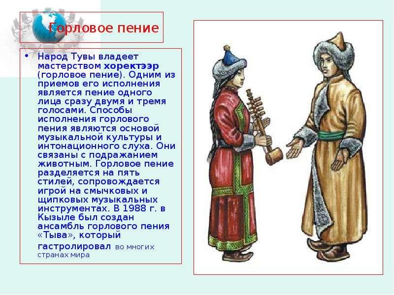 Горловое пение Народ Тувы владеет мастерством хоректээр (горловое пение). Одним из приемов его испол