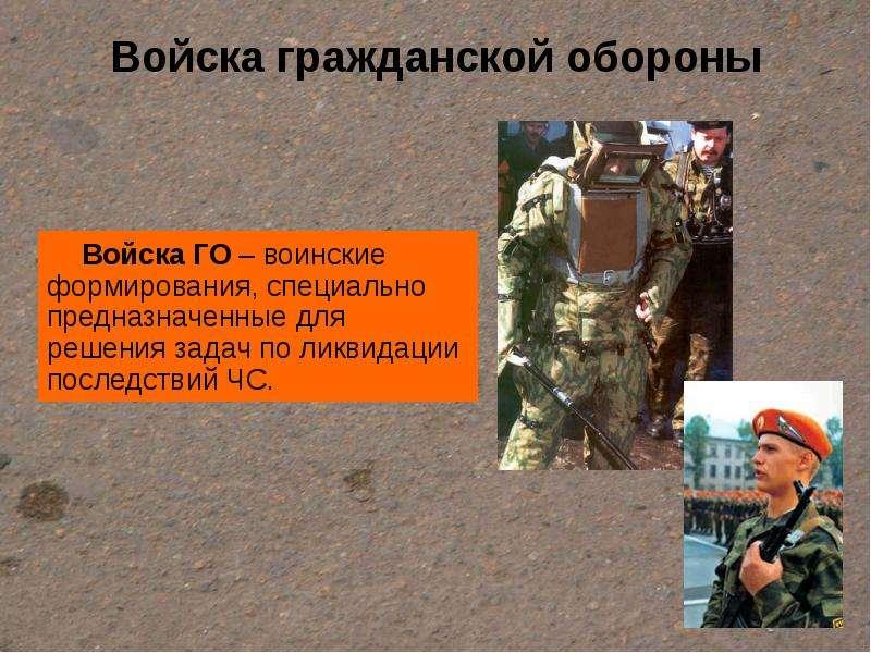 Войска гражданской обороны Войска ГО – воинские формирования, специально предназначенные для решения