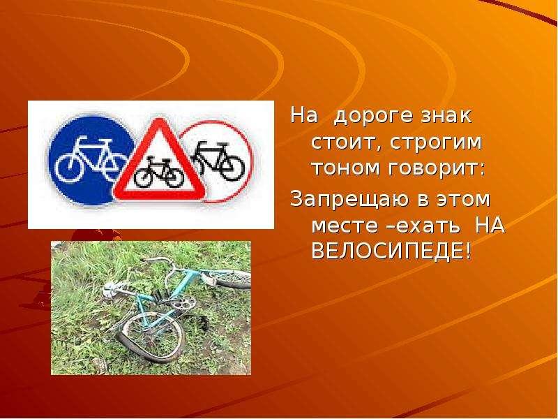 На дороге знак стоит, строгим тоном говорит: Запрещаю в этом месте –ехать НА ВЕЛОСИПЕДЕ!
