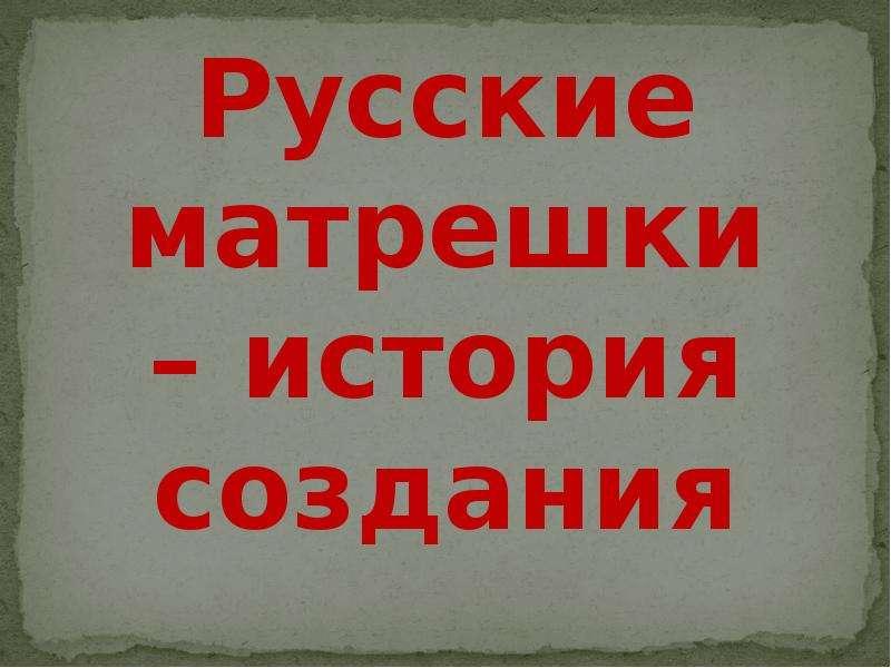 """""""Русские матрешки – история создания"""" - презентации по МХК"""