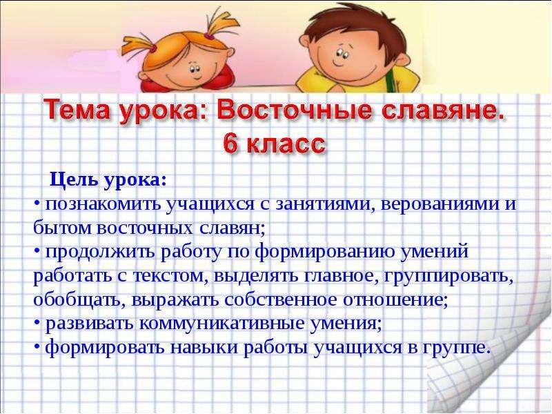 Цель урока: • познакомить учащихся с занятиями, верованиями и бытом восточных славян; • продолжить р