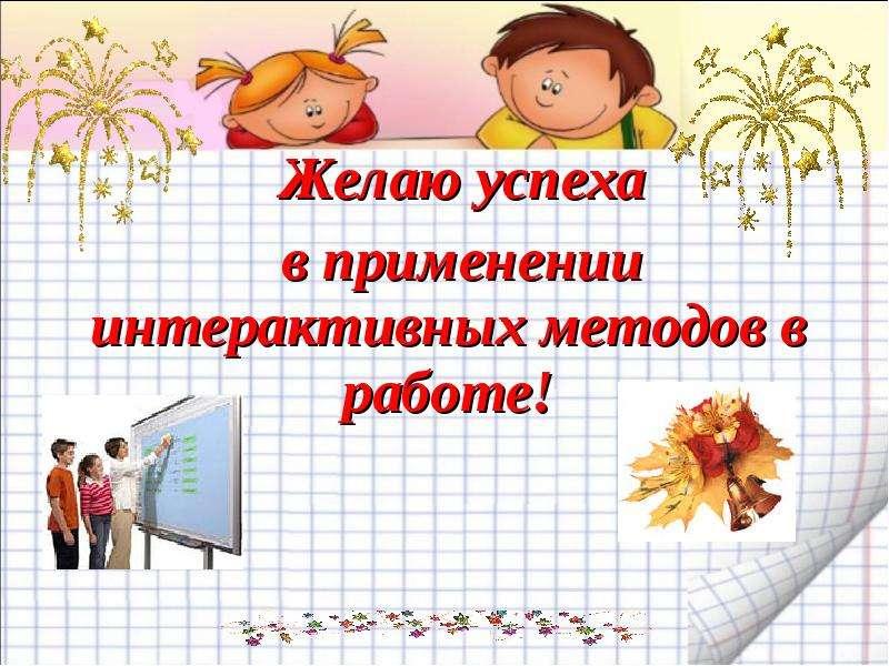 Желаю успеха Желаю успеха в применении интерактивных методов в работе!
