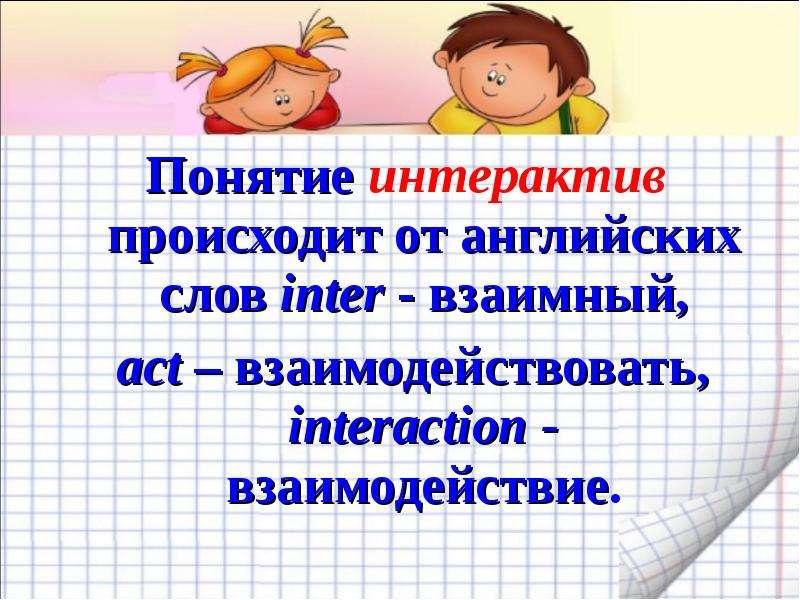Понятие интерактив происходит от английских слов inter - взаимный, Понятие интерактив происходит от