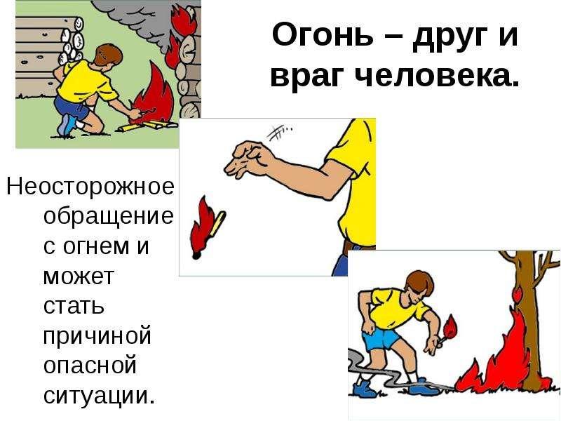 Огонь – друг и враг человека. Неосторожное обращение с огнем и может стать причиной опасной ситуации