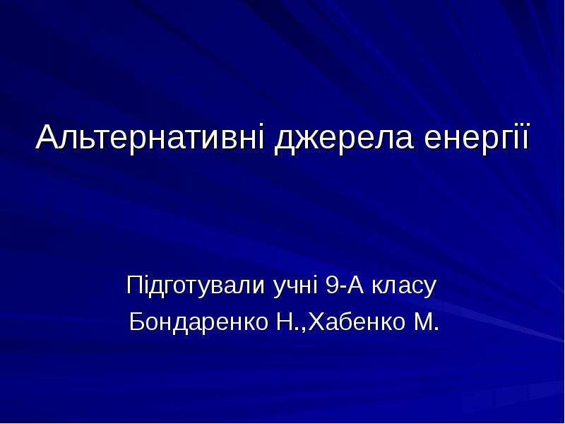 Альтернативні джерела енергії Підготували учні 9-А класу Бондаренко Н. ,Хабенко М.
