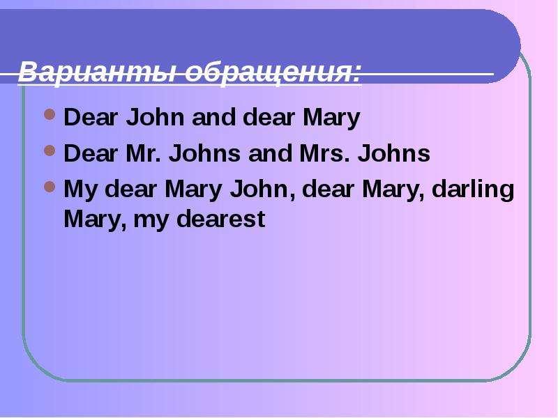Варианты обращения: Dear John and dear Mary Dear Mr. Johns and Mrs. Johns My dear Mary John, dear Ma