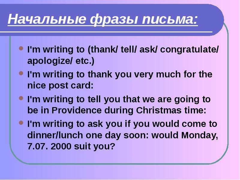 Начальные фразы письма: I'm writing to (thank/ tell/ ask/ congratulate/ apologize/ etc. ) I