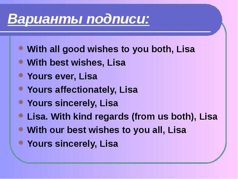 Варианты подписи: With all good wishes to you both, Lisa With best wishes, Lisa Yours ever, Lisa You