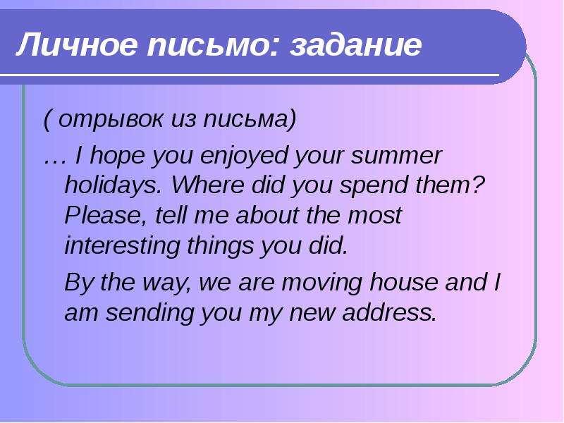 Личное письмо: задание ( отрывок из письма) … I hope you enjoyed your summer holidays. Where did you